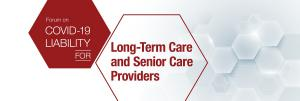 ONE-DAY VIRTUAL FORUM ON COVID-19 Liability for Long-Term Care and Senior Care Providers